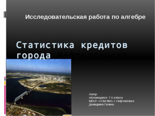 Статистика кредитов города Нефтеюганска Автор: обучающаяся 7 А класса МБОУ «С