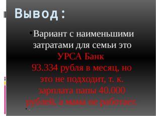Вывод: Вариант с наименьшими затратами для семьи это УРСА Банк 93.334 рубля в