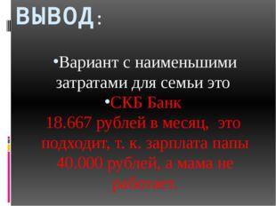 ВЫВОД: Вариант с наименьшими затратами для семьи это СКБ Банк 18.667 рублей в