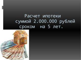 Расчет ипотеки суммой 2.000.000 рублей сроком на 5 лет.