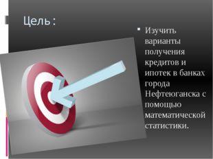 Цель: Изучить варианты получения кредитов и ипотек в банках города Нефтеюганс