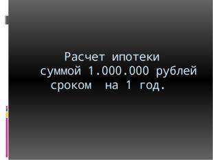 Расчет ипотеки суммой 1.000.000 рублей сроком на 1 год.
