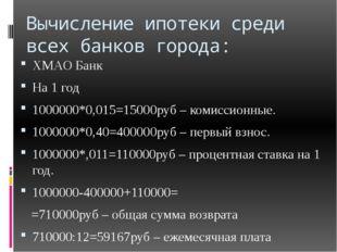 Вычисление ипотеки среди всех банков города: ХМАО Банк На 1 год 1000000*0,015