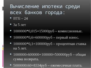 Вычисление ипотеки среди всех банков города: ВТБ – 24 За 5 лет 1000000*0,015=