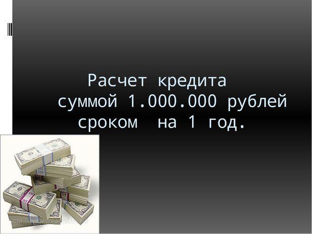 Расчет кредита суммой 1.000.000 рублей сроком на 1 год.