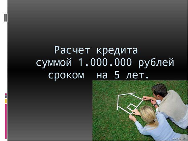 Расчет кредита суммой 1.000.000 рублей сроком на 5 лет.