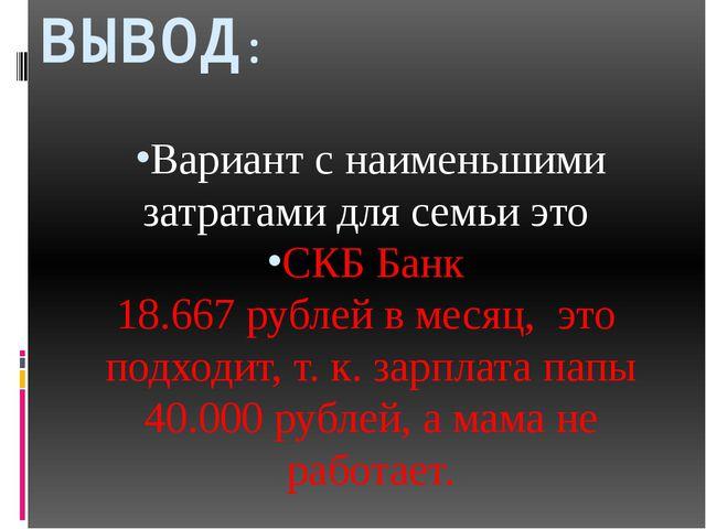 ВЫВОД: Вариант с наименьшими затратами для семьи это СКБ Банк 18.667 рублей в...