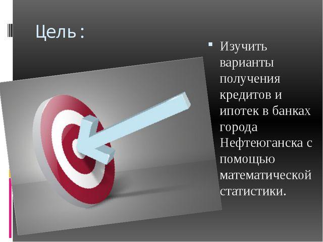 Цель: Изучить варианты получения кредитов и ипотек в банках города Нефтеюганс...