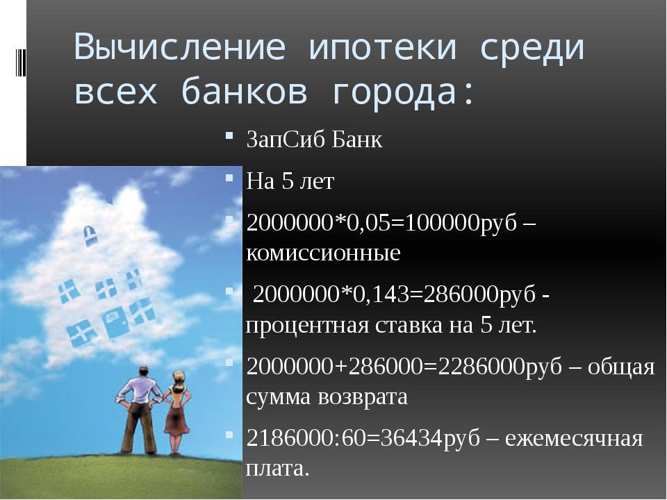 Вычисление ипотеки среди всех банков города: ЗапСиб Банк На 5 лет 2000000*0,0...