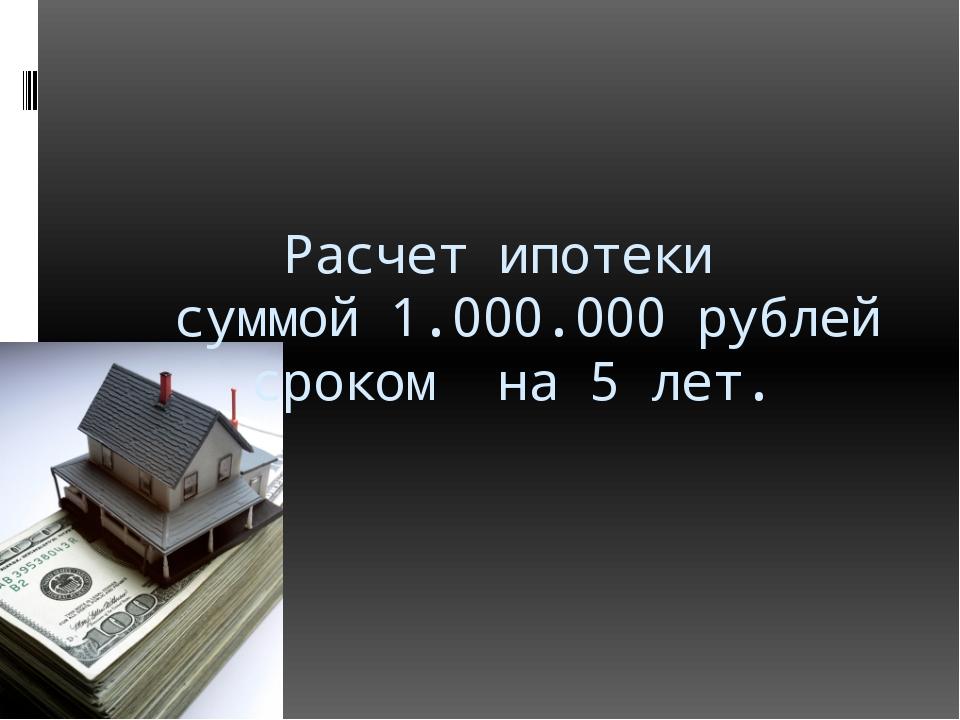 Расчет ипотеки суммой 1.000.000 рублей сроком на 5 лет.