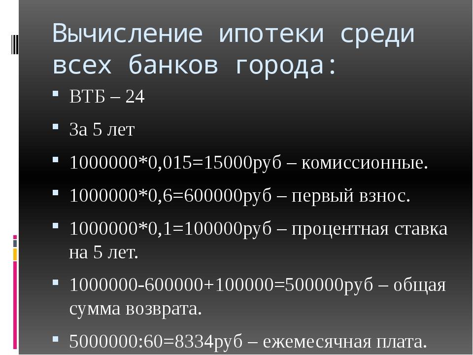 Вычисление ипотеки среди всех банков города: ВТБ – 24 За 5 лет 1000000*0,015=...