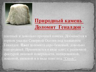 плотный и довольно прочный камень. Добывается в горном ущелье Северной Осетии