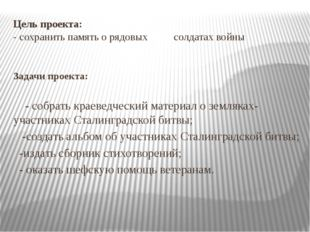 Цель проекта: - сохранить память о рядовых солдатах войны Задачи проекта: - с