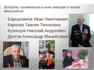 Ветераны, проживавшие и ныне живущие в нашем микрорайоне Барышников Иван Нико