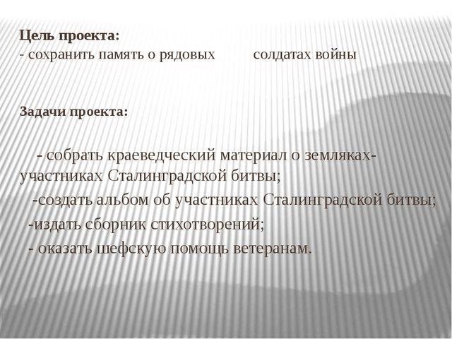 Цель проекта: - сохранить память о рядовых солдатах войны Задачи проекта: - с...