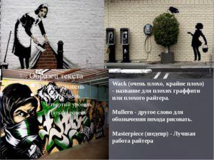 Wack (очень плохо' крайне плохо) - название для плохих граффити или плохого