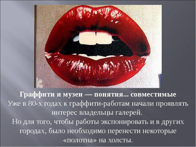 Граффити имузеи— понятия... совместимые Уже в80-х годах кграффити-работам...