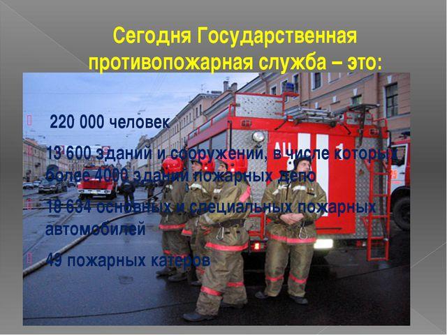 Сегодня Государственная противопожарная служба – это: 220 000 человек 13 600...