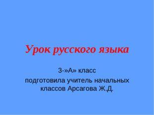Урок русского языка 3-»А» класс подготовила учитель начальных классов Арсагов