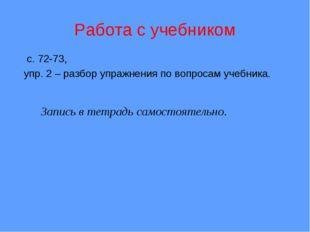 Запись в тетрадь самостоятельно. Работа с учебником с. 72-73, упр. 2 – разбо