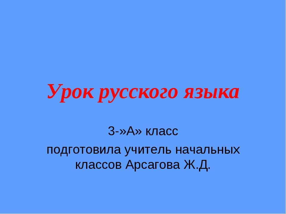 Урок русского языка 3-»А» класс подготовила учитель начальных классов Арсагов...