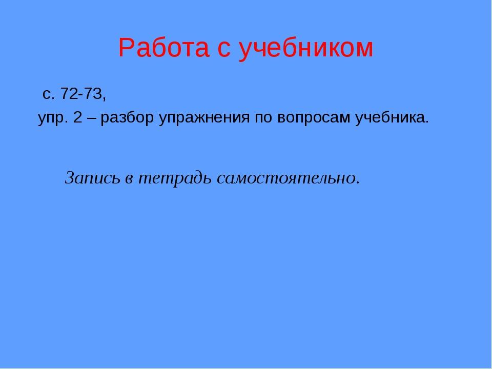 Запись в тетрадь самостоятельно. Работа с учебником с. 72-73, упр. 2 – разбо...