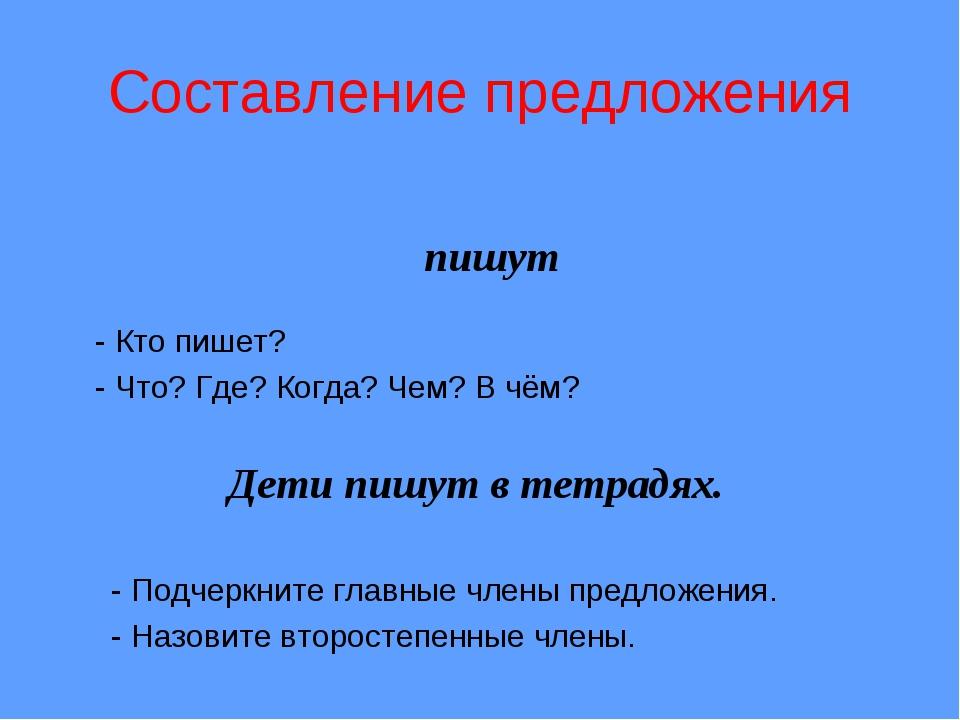 пишут Составление предложения - Кто пишет? - Что? Где? Когда? Чем? В чём? Д...
