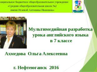 Мультимедийная разработка урока английского языка в 7 классе Ахмедова Ольга А