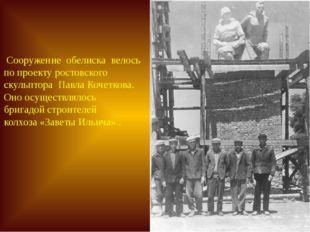 Сооружение обелиска велось по проекту ростовского скульптора Павла Кочеткова