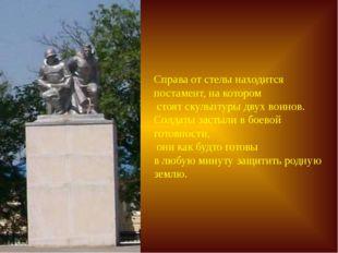Справа от стелы находится постамент, на котором стоят скульптуры двух воинов.