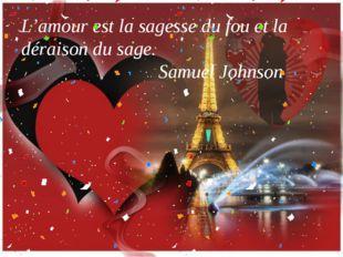 L'amour est la sagesse du fou et la déraison du sage. Samuel Johnson