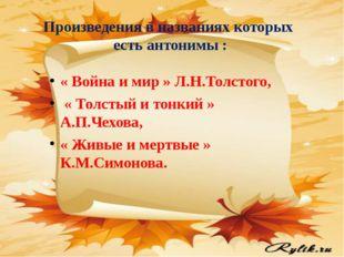 Произведения в названиях которых есть антонимы : « Война и мир » Л.Н.Толстого