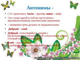 Антонимы - ( От греческого Анти – против, оним – имя). Это слова одной и той