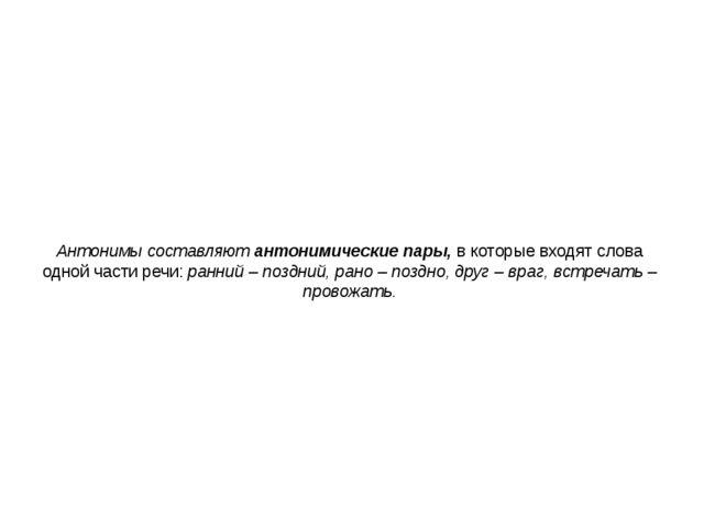 Антонимы составляют антонимические пары, в которые входят слова одной части р...