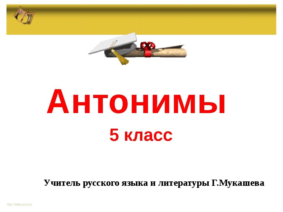 Антонимы 5 класс http://aida.ucoz.ru Учитель русского языка и литературы Г.М...