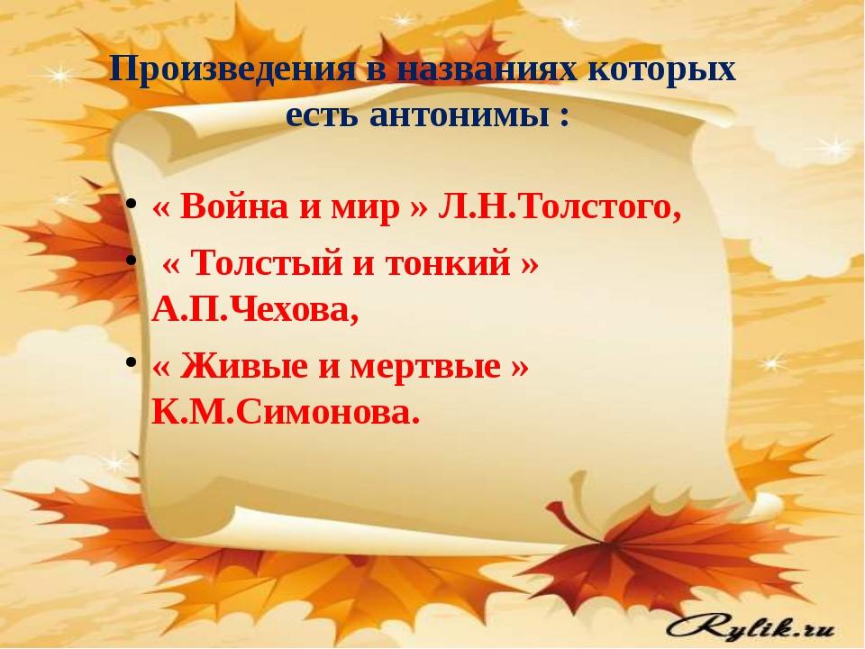 Произведения в названиях которых есть антонимы : « Война и мир » Л.Н.Толстого...