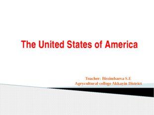 The United States of America Teacher: Bissimbaeva S.E Agrycultural college Ak