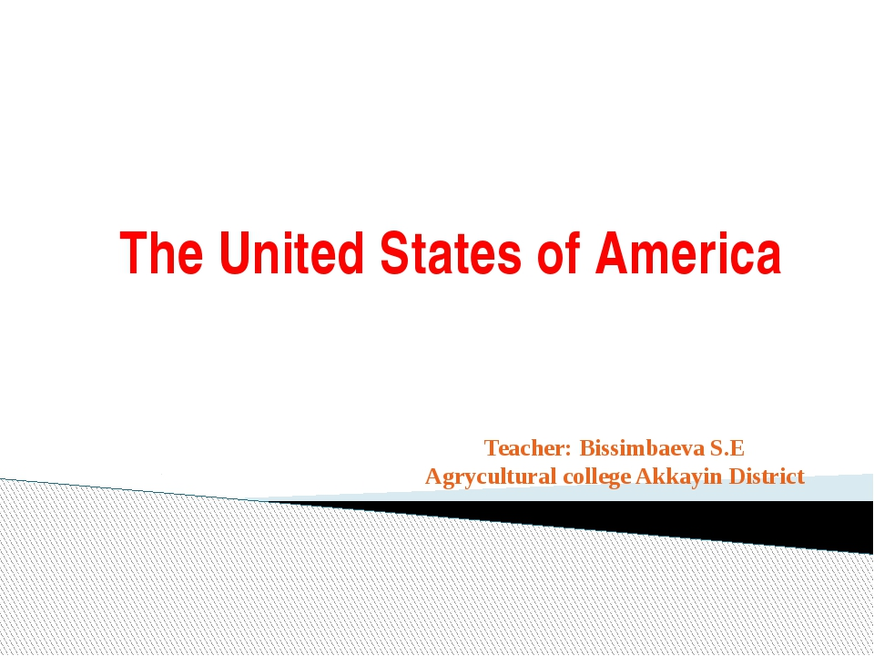 The United States of America Teacher: Bissimbaeva S.E Agrycultural college Ak...