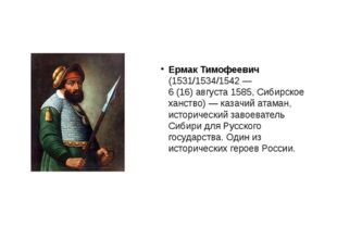 Ермак Тимофеевич (1531/1534/1542— 6(16)августа1585, Сибирское ханство)—