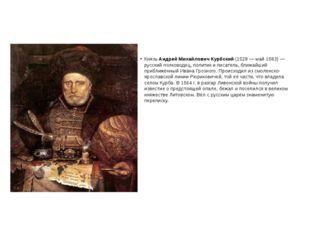 Князь Андрей Михайлович Курбский (1528— май 1583)— русский полководец, пол