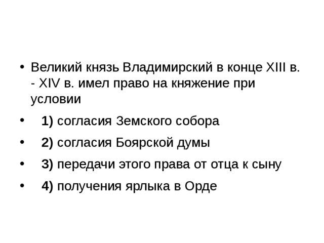 Великий князь Владимирский в конце XIII в. - XIV в. имел право на княжение п...