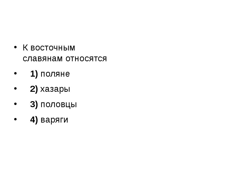 К восточным славянам относятся 1)поляне 2)хазары 3)половцы 4)...