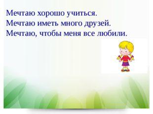 Мечтаю хорошо учиться. Мечтаю иметь много друзей. Мечтаю, чтобы меня все люби
