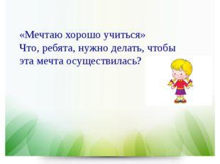 «Мечтаю хорошо учиться» Что, ребята, нужно делать, чтобы эта мечта осуществи