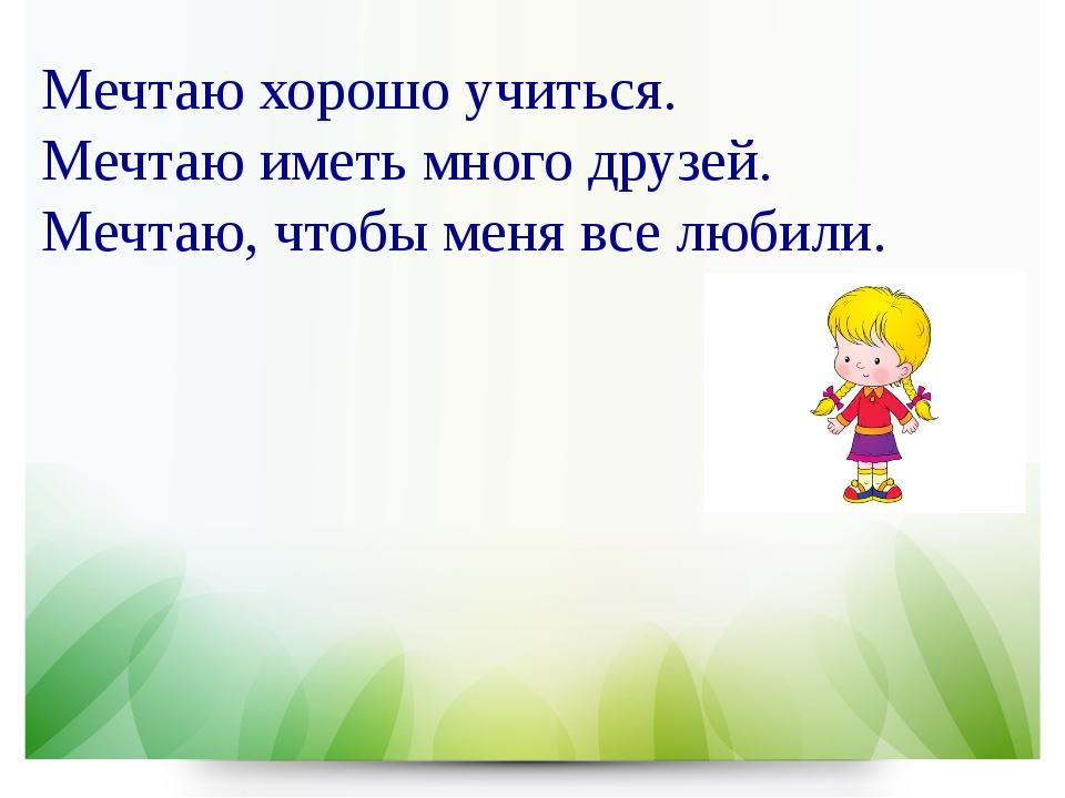 Мечтаю хорошо учиться. Мечтаю иметь много друзей. Мечтаю, чтобы меня все люби...