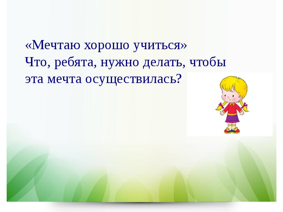 «Мечтаю хорошо учиться» Что, ребята, нужно делать, чтобы эта мечта осуществи...