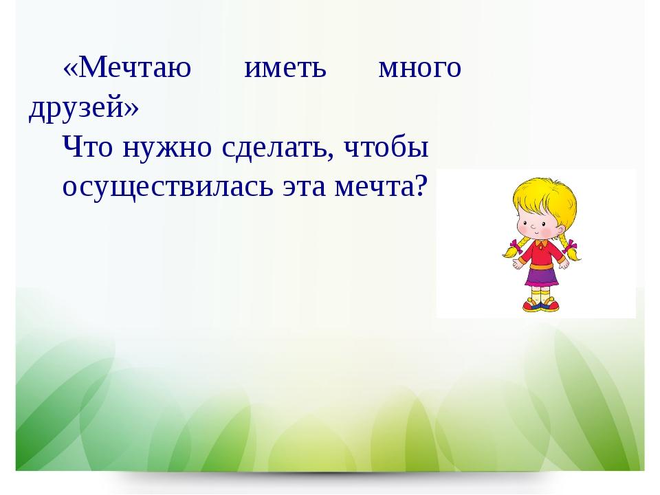 «Мечтаю иметь много друзей» Что нужно сделать, чтобы осуществилась эта мечта?