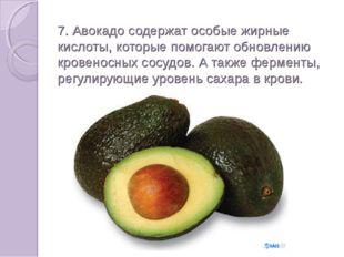 7. Авокадо содержат особые жирные кислоты, которые помогают обновлению крове