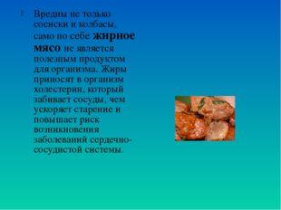 Вредны не только сосиски и колбасы, само по себе жирное мясо не является поле