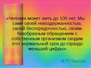 «Человек может жить до 100 лет. Мы сами своей невоздержанностью, своей беспо